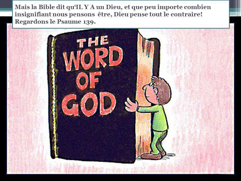 Mais la Bible dit qu'IL Y A un Dieu, et que peu importe combien insignifiant nous pensons être, Dieu pense tout le contraire.