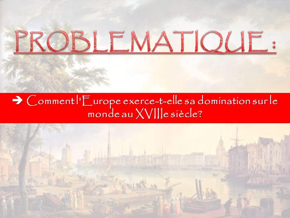 PROBLEMATIQUE :  Comment l Europe exerce-t-elle sa domination sur le monde au XVIIIe siècle