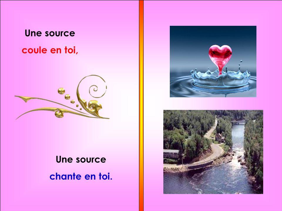 Une source coule en toi, Une source chante en toi.