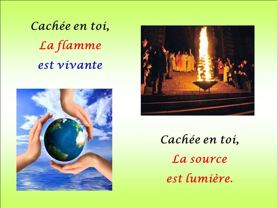 Cachée en toi, La flamme est vivante Cachée en toi, La source est lumière.