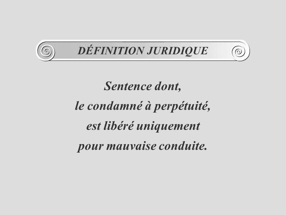 DÉFINITION JURIDIQUE Sentence dont, le condamné à perpétuité, est libéré uniquement pour mauvaise conduite.
