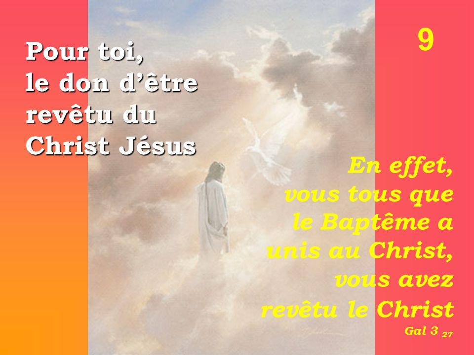 9 Pour toi, le don d'être revêtu du Christ Jésus