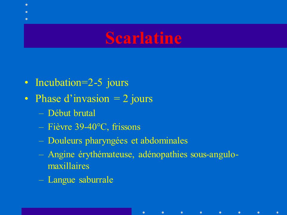 Scarlatine Incubation=2-5 jours Phase d'invasion = 2 jours