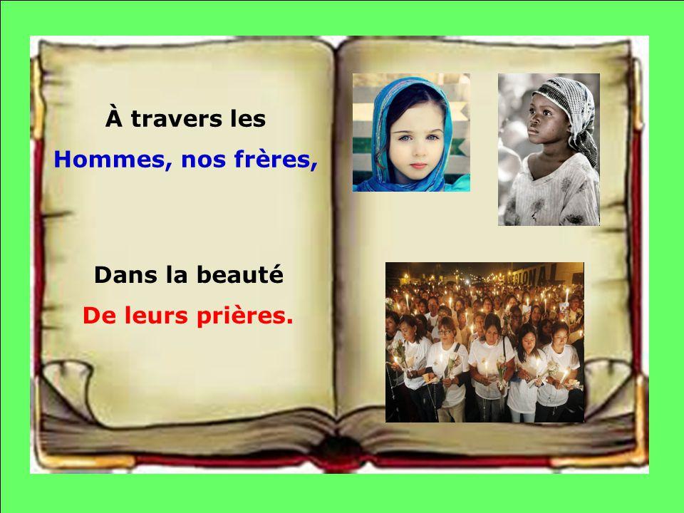 À travers les Hommes, nos frères, Dans la beauté De leurs prières.