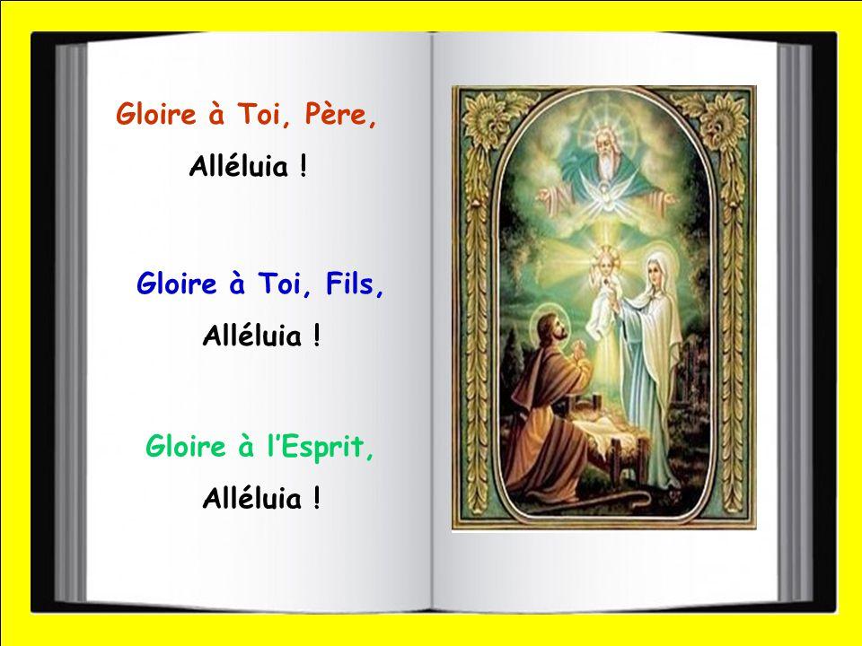 Gloire à Toi, Père, Alléluia ! Gloire à Toi, Fils, Alléluia ! Gloire à l'Esprit, Alléluia !