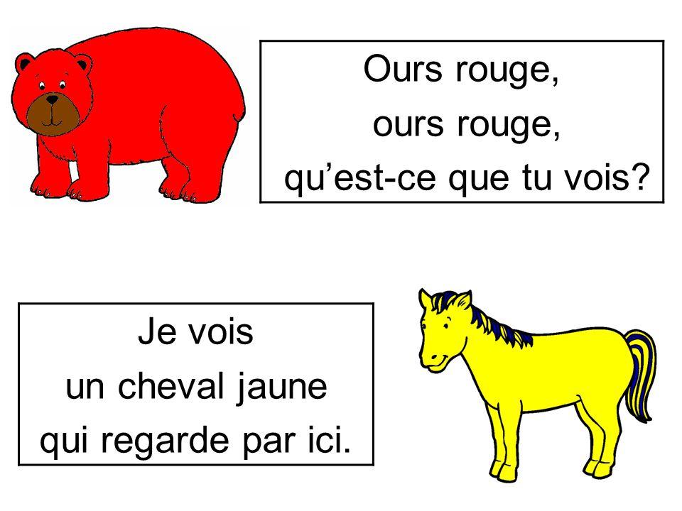 Ours rouge, ours rouge, qu'est-ce que tu vois Je vois un cheval jaune qui regarde par ici.