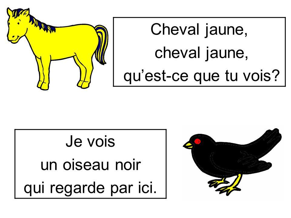 Cheval jaune, cheval jaune, qu'est-ce que tu vois Je vois un oiseau noir qui regarde par ici.