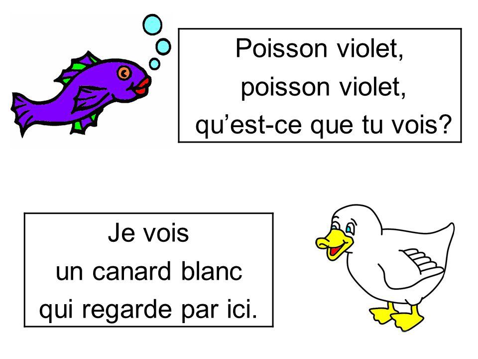 Poisson violet, poisson violet, qu'est-ce que tu vois Je vois un canard blanc qui regarde par ici.