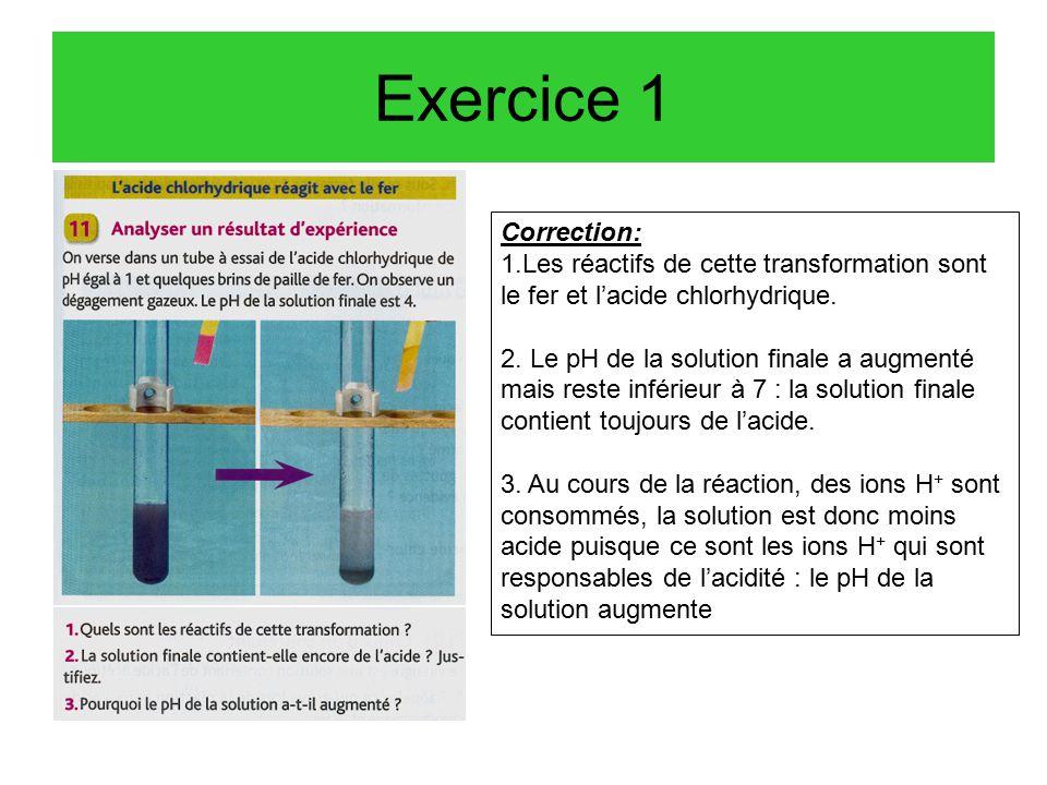 Exercice 1 Correction: 1.Les réactifs de cette transformation sont le fer et l'acide chlorhydrique.