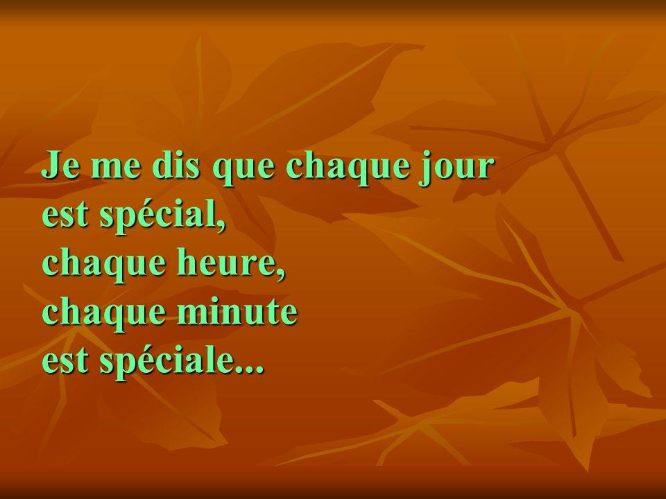 Je me dis que chaque jour est spécial, chaque heure, chaque minute est spéciale...