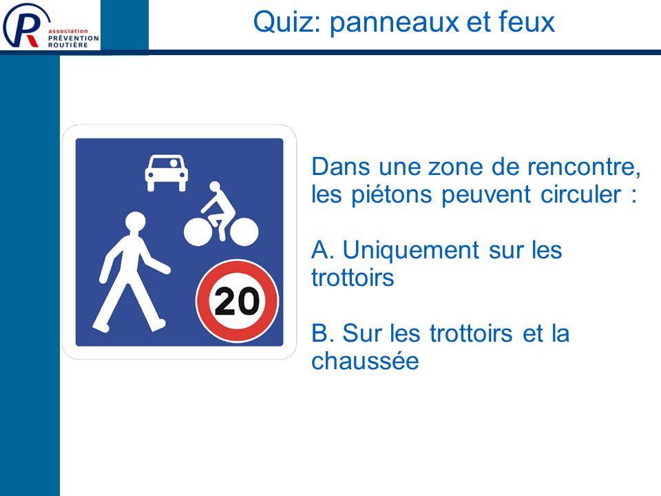 Quiz: panneaux et feux Dans une zone de rencontre, les piétons peuvent circuler : A. Uniquement sur les trottoirs.