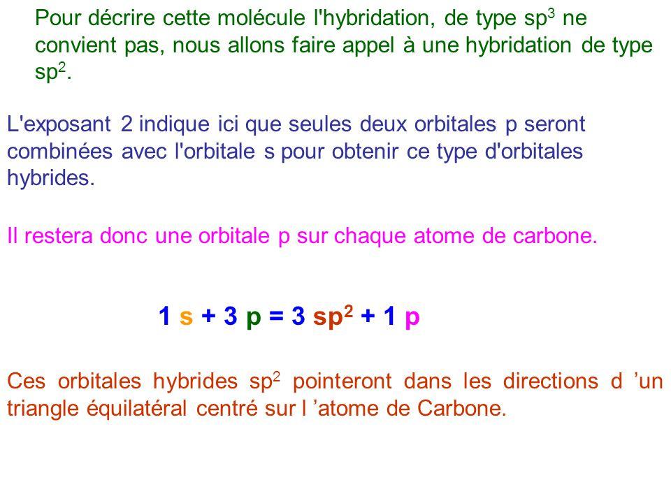 Pour décrire cette molécule l hybridation, de type sp3 ne convient pas, nous allons faire appel à une hybridation de type sp2.