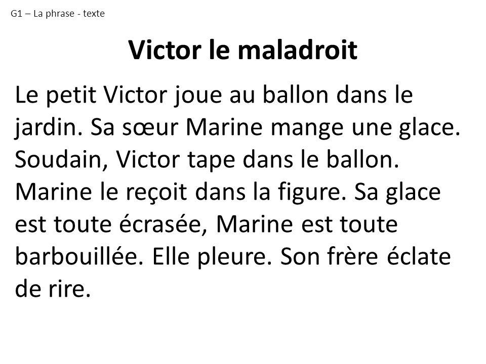 G1 – La phrase - texte Victor le maladroit. Le petit Victor joue au ballon dans le jardin. Sa sœur Marine mange une glace.