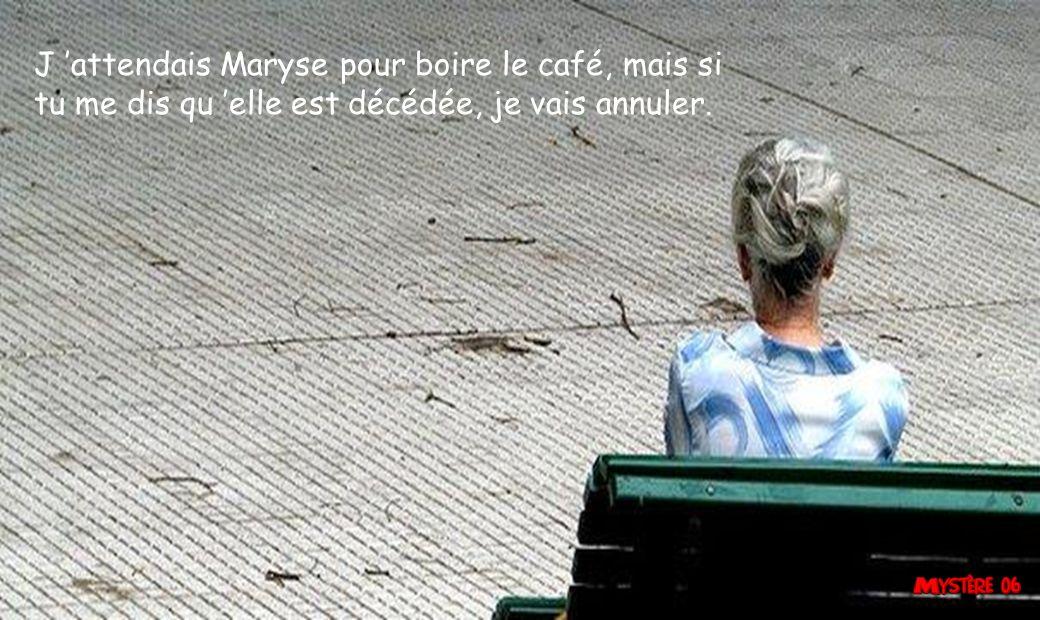 J 'attendais Maryse pour boire le café, mais si tu me dis qu 'elle est décédée, je vais annuler.