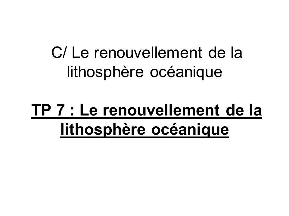 C/ Le renouvellement de la lithosphère océanique TP 7 : Le renouvellement de la lithosphère océanique
