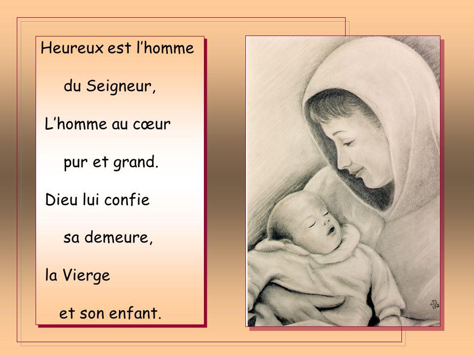 Heureux est l'homme du Seigneur, L'homme au cœur. pur et grand. Dieu lui confie. sa demeure, la Vierge.