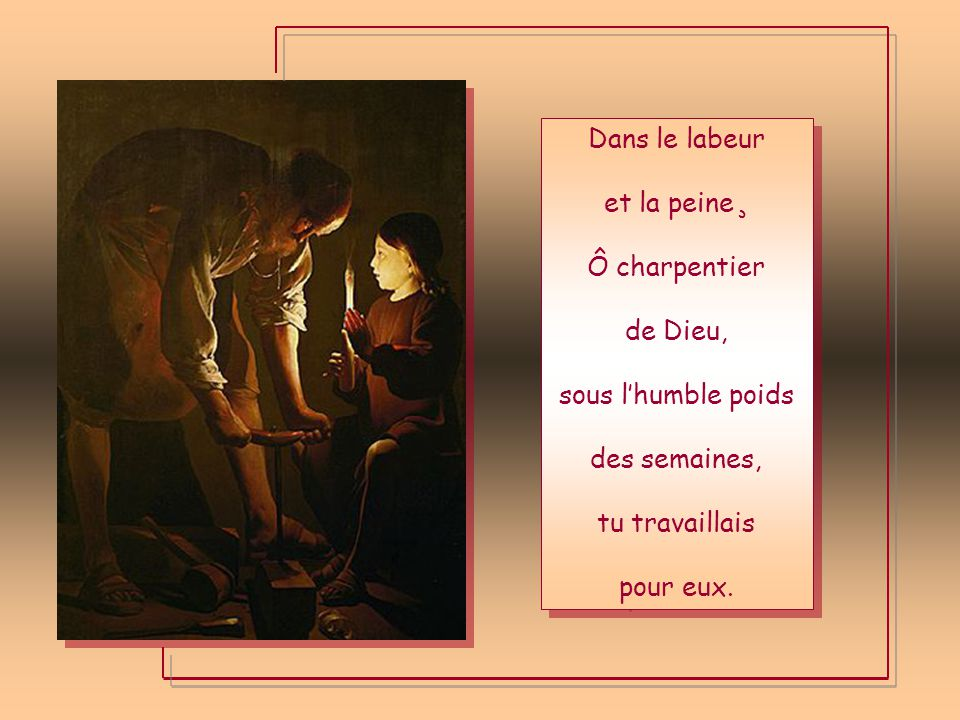 Dans le labeur et la peine¸ Ô charpentier. de Dieu, sous l'humble poids. des semaines, tu travaillais.