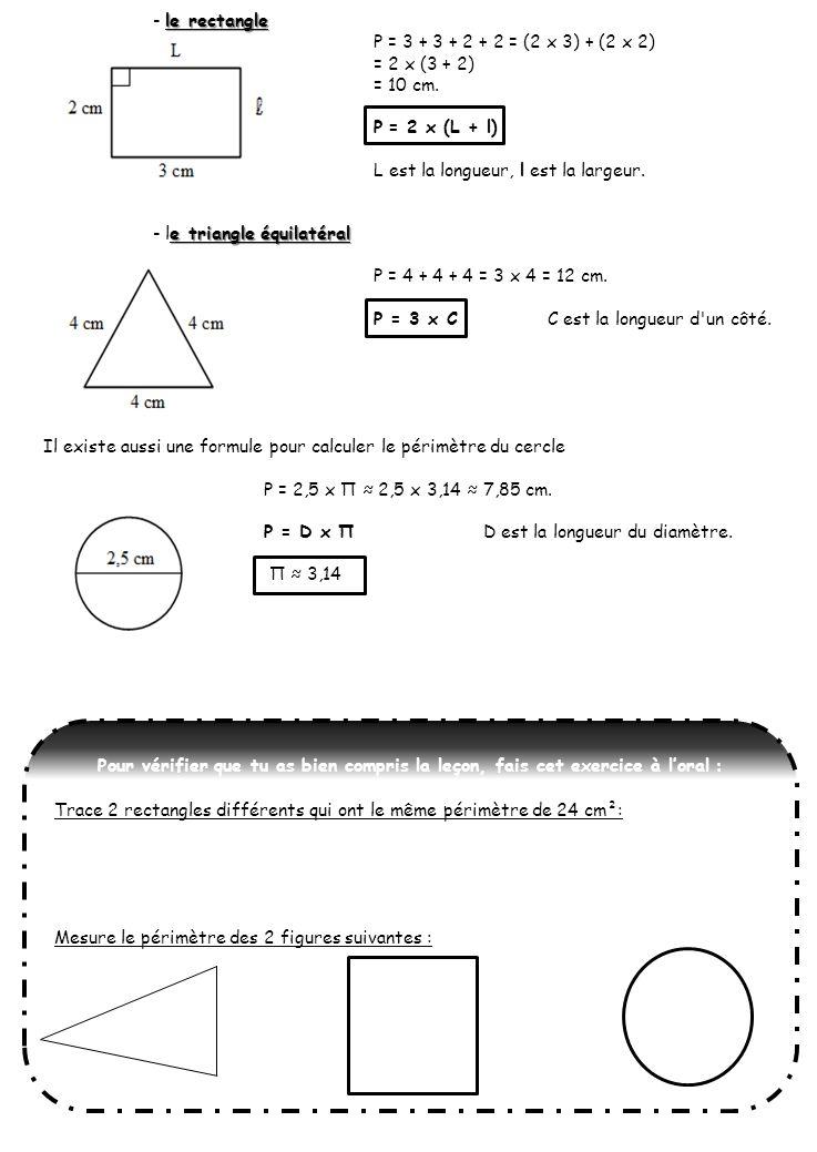 - le rectangle P = 3 + 3 + 2 + 2 = (2 x 3) + (2 x 2) = 2 x (3 + 2) = 10 cm. P = 2 x (L + l) L est la longueur, l est la largeur.