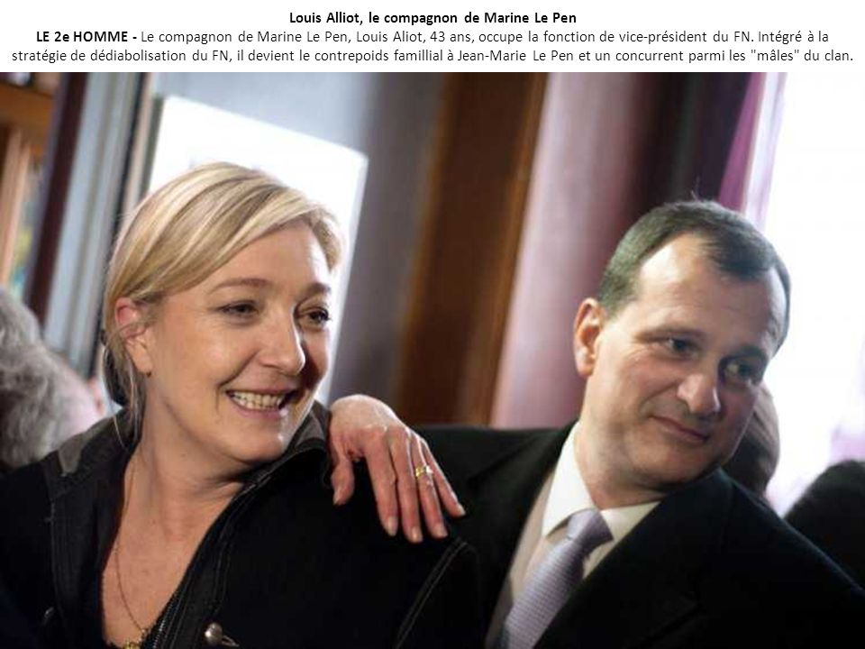 Louis Alliot, le compagnon de Marine Le Pen LE 2e HOMME - Le compagnon de Marine Le Pen, Louis Aliot, 43 ans, occupe la fonction de vice-président du FN.