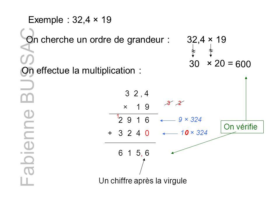 Fabienne BUSSAC Exemple : 32,4 × 19 On cherche un ordre de grandeur :