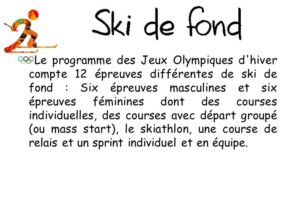 Le programme des Jeux Olympiques d hiver compte 12 épreuves différentes de ski de fond : Six épreuves masculines et six épreuves féminines dont des courses individuelles, des courses avec départ groupé (ou mass start), le skiathlon, une course de relais et un sprint individuel et en équipe.