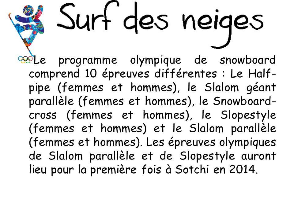 Le programme olympique de snowboard comprend 10 épreuves différentes : Le Half-pipe (femmes et hommes), le Slalom géant parallèle (femmes et hommes), le Snowboard-cross (femmes et hommes), le Slopestyle (femmes et hommes) et le Slalom parallèle (femmes et hommes).
