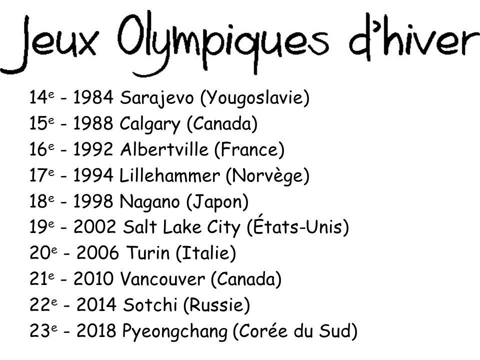 14e - 1984 Sarajevo (Yougoslavie) 15e - 1988 Calgary (Canada) 16e - 1992 Albertville (France) 17e - 1994 Lillehammer (Norvège) 18e - 1998 Nagano (Japon) 19e - 2002 Salt Lake City (États-Unis) 20e - 2006 Turin (Italie) 21e - 2010 Vancouver (Canada) 22e - 2014 Sotchi (Russie) 23e - 2018 Pyeongchang (Corée du Sud)