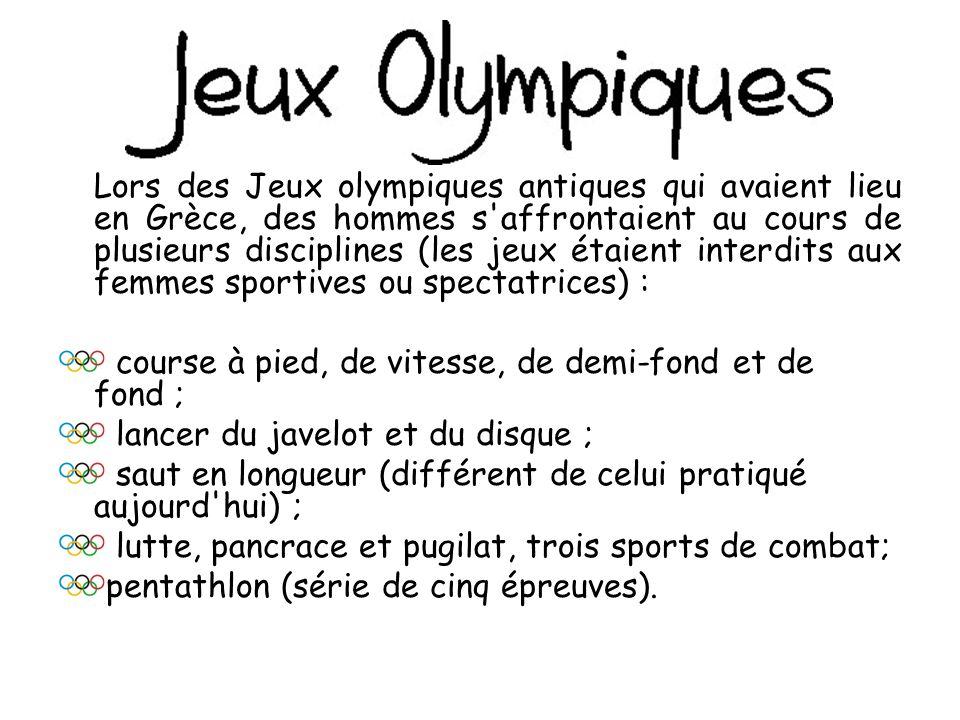 Lors des Jeux olympiques antiques qui avaient lieu en Grèce, des hommes s affrontaient au cours de plusieurs disciplines (les jeux étaient interdits aux femmes sportives ou spectatrices) :
