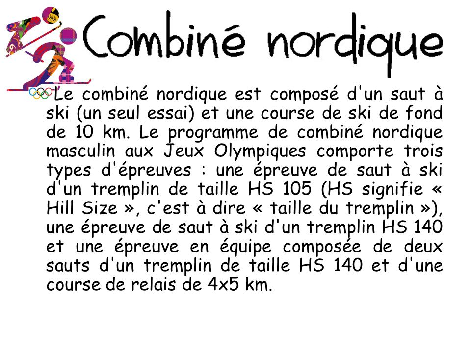 Le combiné nordique est composé d un saut à ski (un seul essai) et une course de ski de fond de 10 km.