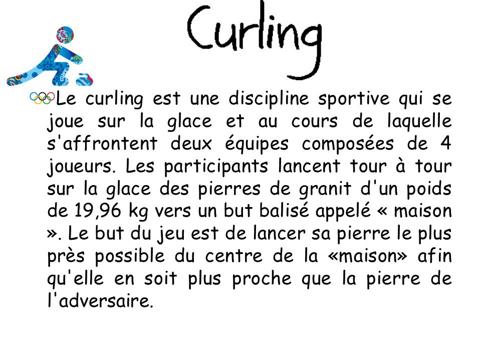 Le curling est une discipline sportive qui se joue sur la glace et au cours de laquelle s affrontent deux équipes composées de 4 joueurs.
