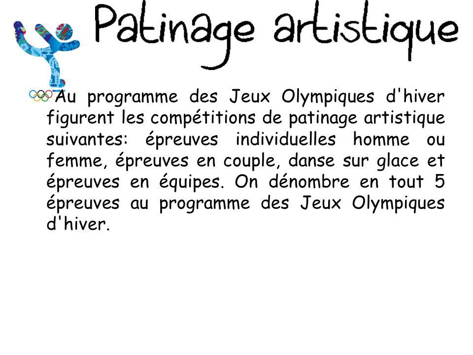 Au programme des Jeux Olympiques d hiver figurent les compétitions de patinage artistique suivantes: épreuves individuelles homme ou femme, épreuves en couple, danse sur glace et épreuves en équipes.