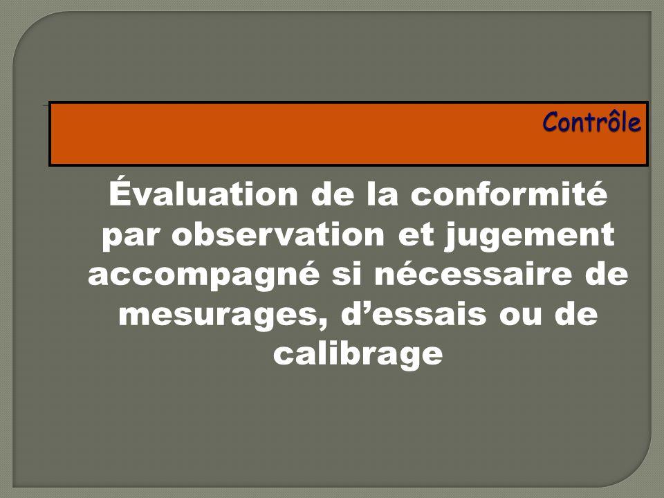Contrôle Évaluation de la conformité par observation et jugement accompagné si nécessaire de mesurages, d'essais ou de calibrage.
