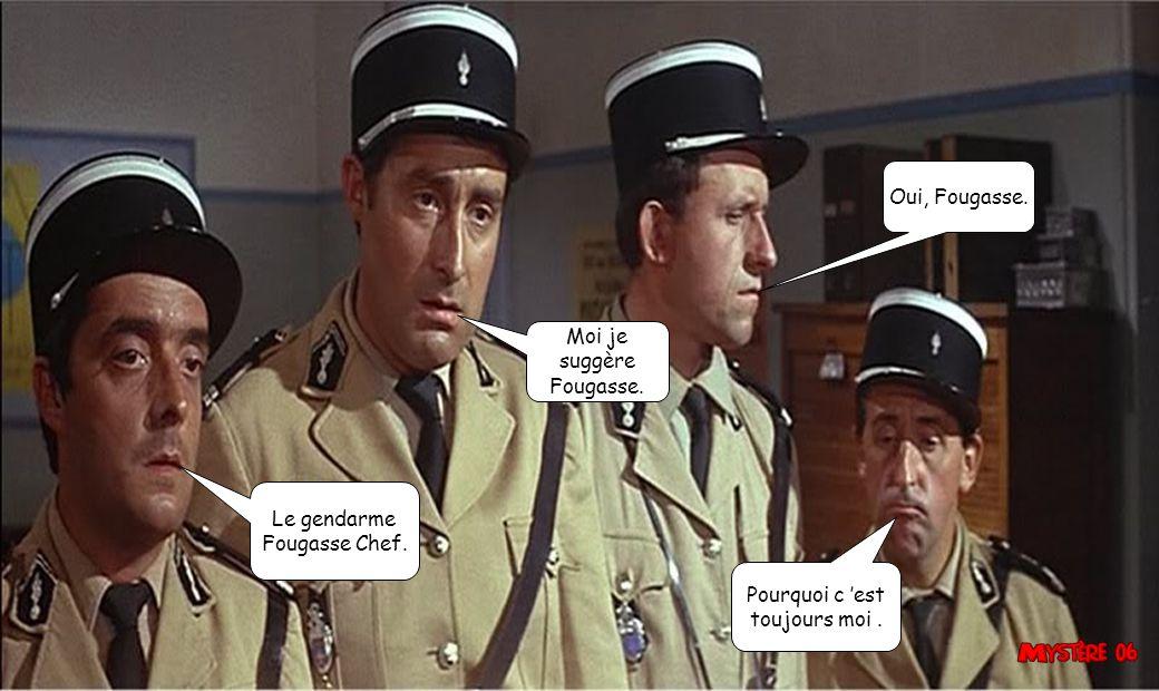 Oui, Fougasse. Moi je suggère Fougasse. Le gendarme Fougasse Chef. Pourquoi c 'est toujours moi .