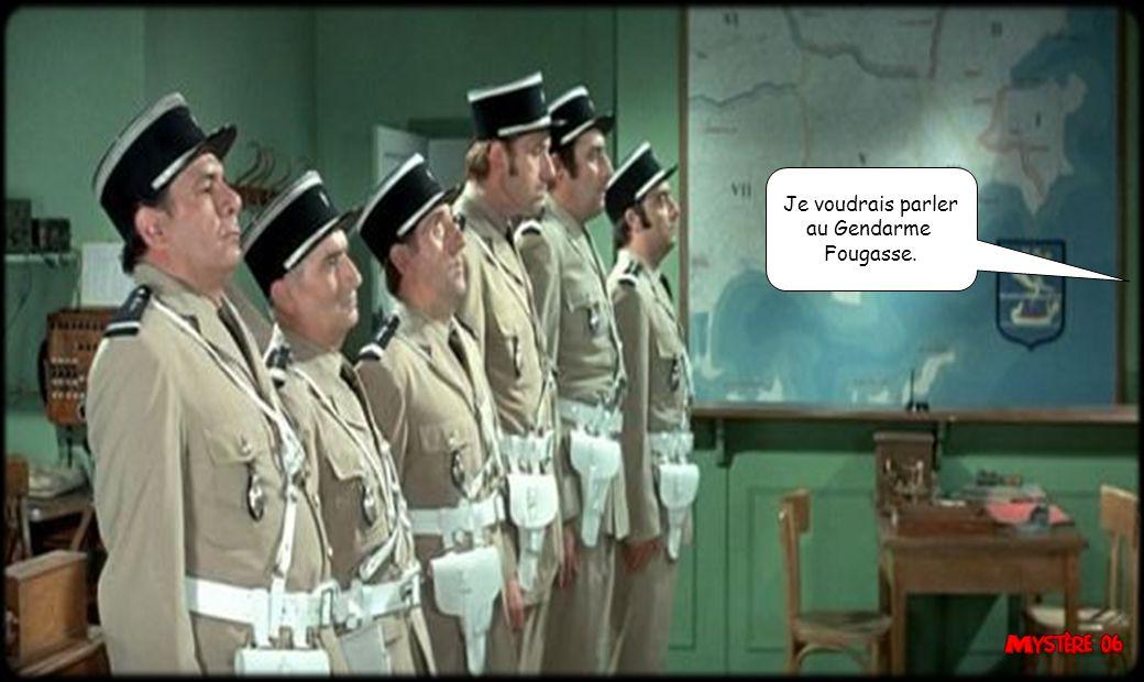 Je voudrais parler au Gendarme Fougasse.