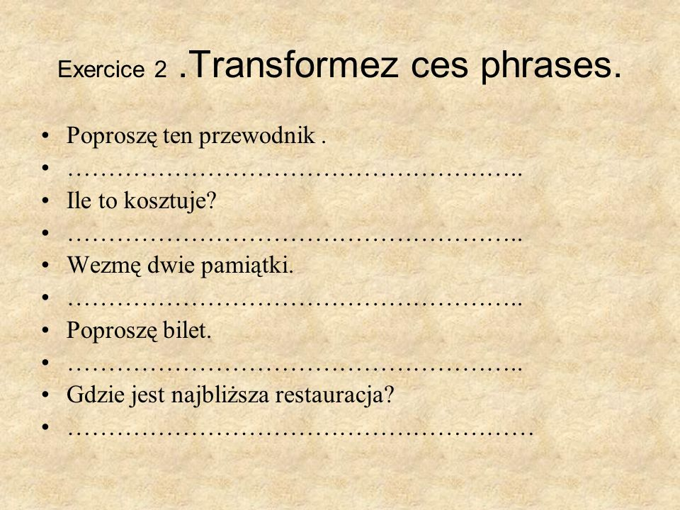 Exercice 2 .Transformez ces phrases.