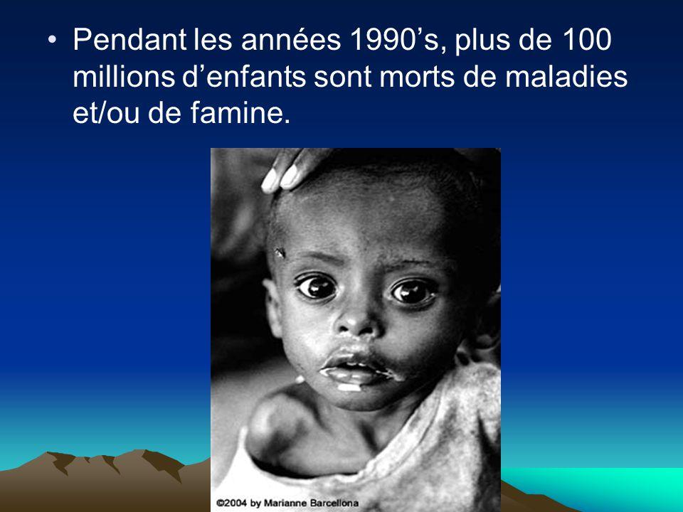 Pendant les années 1990's, plus de 100 millions d'enfants sont morts de maladies et/ou de famine.