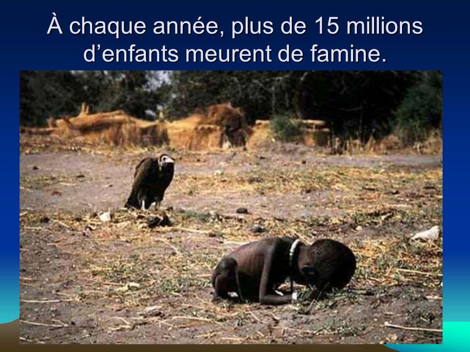À chaque année, plus de 15 millions d'enfants meurent de famine.