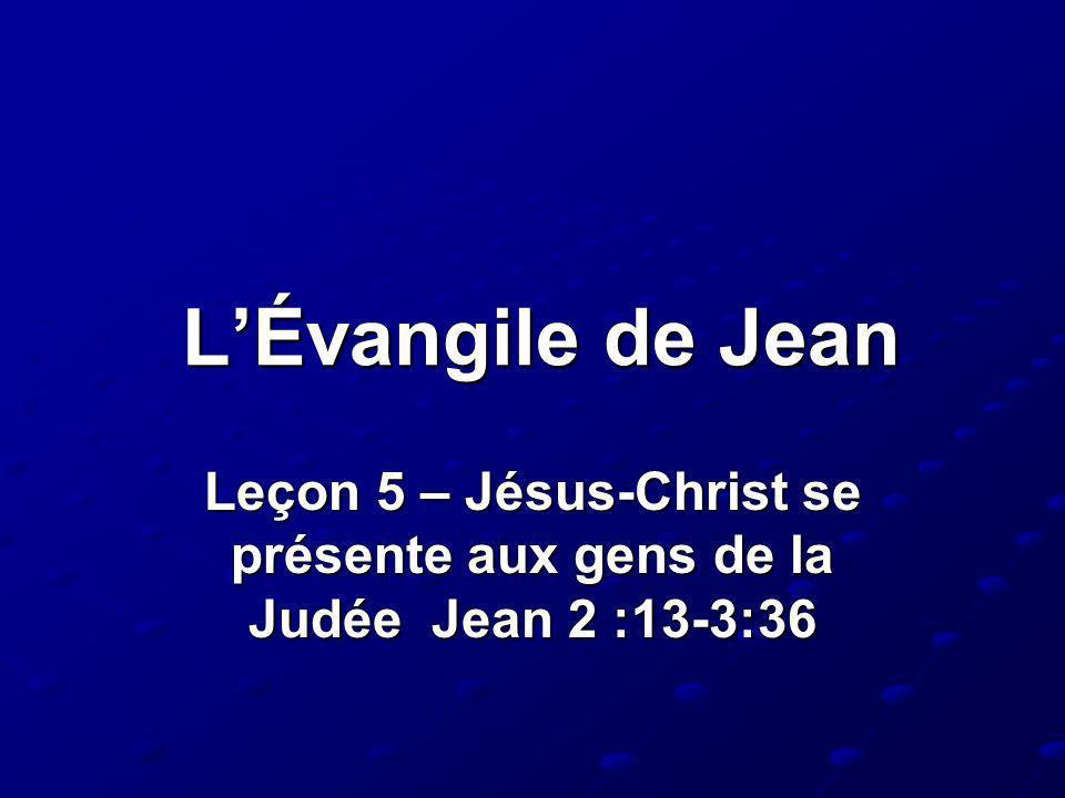 L'Évangile de Jean Leçon 5 – Jésus-Christ se présente aux gens de la Judée Jean 2 :13-3:36