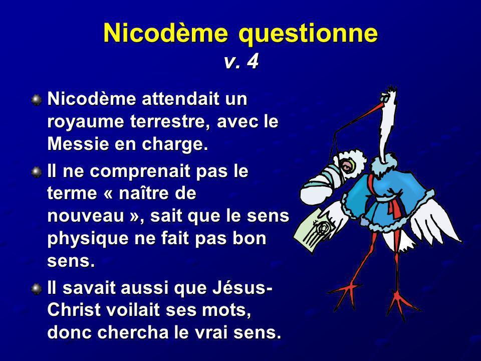 Nicodème questionne v. 4 Nicodème attendait un royaume terrestre, avec le Messie en charge.