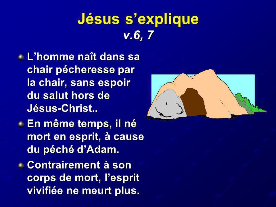 Jésus s'explique v.6, 7 L'homme naît dans sa chair pécheresse par la chair, sans espoir du salut hors de Jésus-Christ..