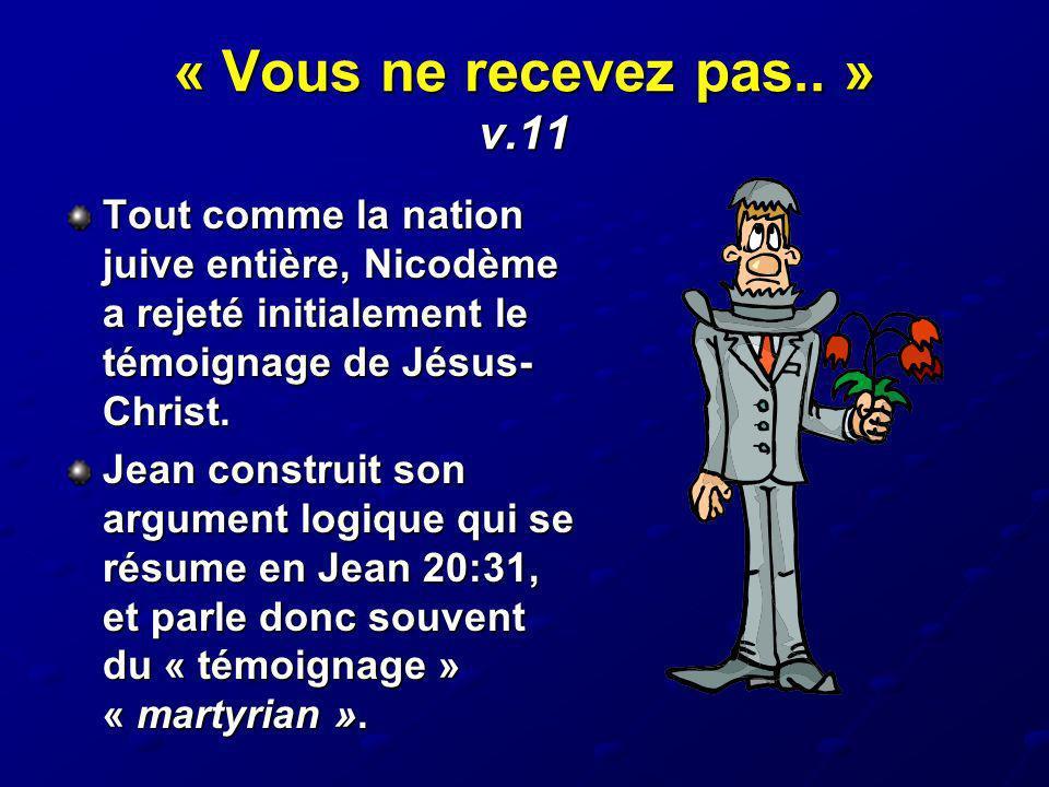 « Vous ne recevez pas.. » v.11 Tout comme la nation juive entière, Nicodème a rejeté initialement le témoignage de Jésus-Christ.