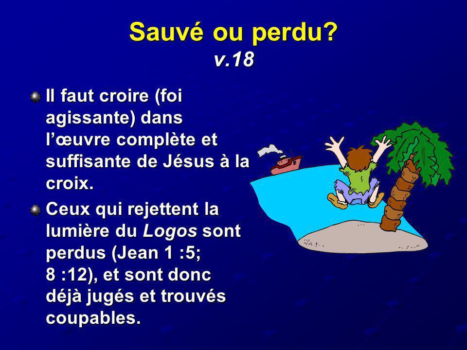 Sauvé ou perdu v.18 Il faut croire (foi agissante) dans l'œuvre complète et suffisante de Jésus à la croix.
