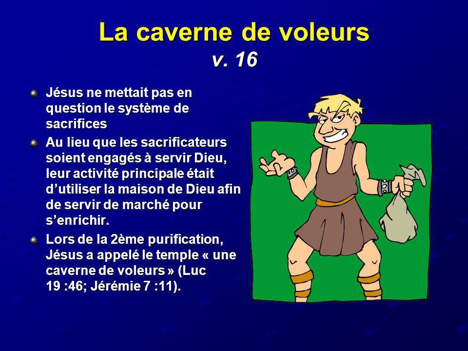 La caverne de voleurs v. 16 Jésus ne mettait pas en question le système de sacrifices.