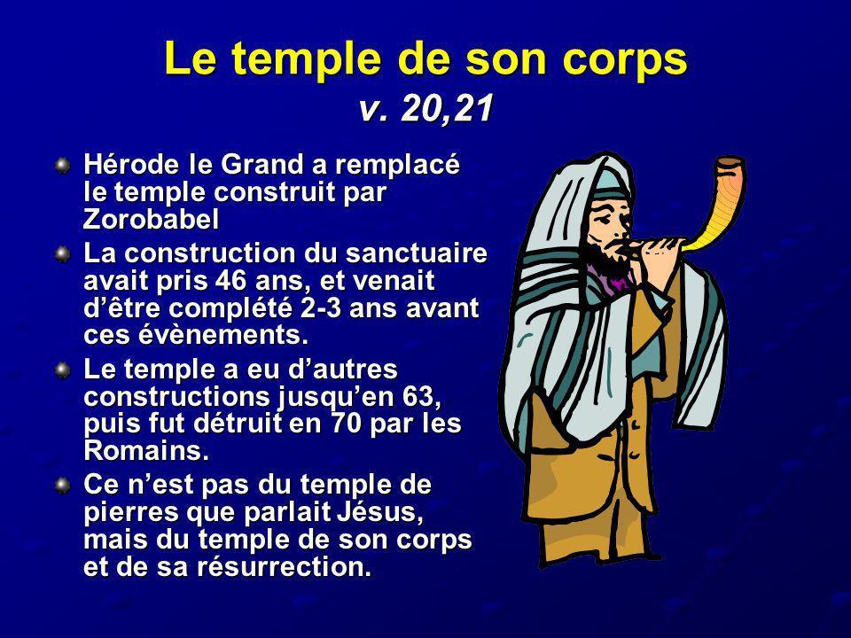 Le temple de son corps v. 20,21 Hérode le Grand a remplacé le temple construit par Zorobabel.
