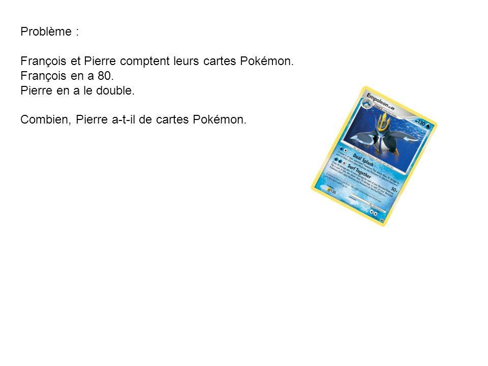 Problème : François et Pierre comptent leurs cartes Pokémon. François en a 80. Pierre en a le double.