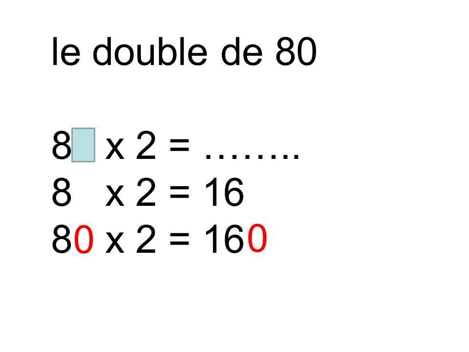 le double de 80 80 x 2 = …….. 8 x 2 = 16