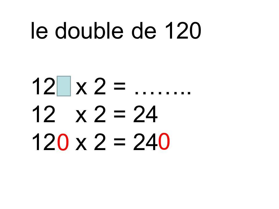 le double de 120 120 x 2 = …….. 12 x 2 = 24
