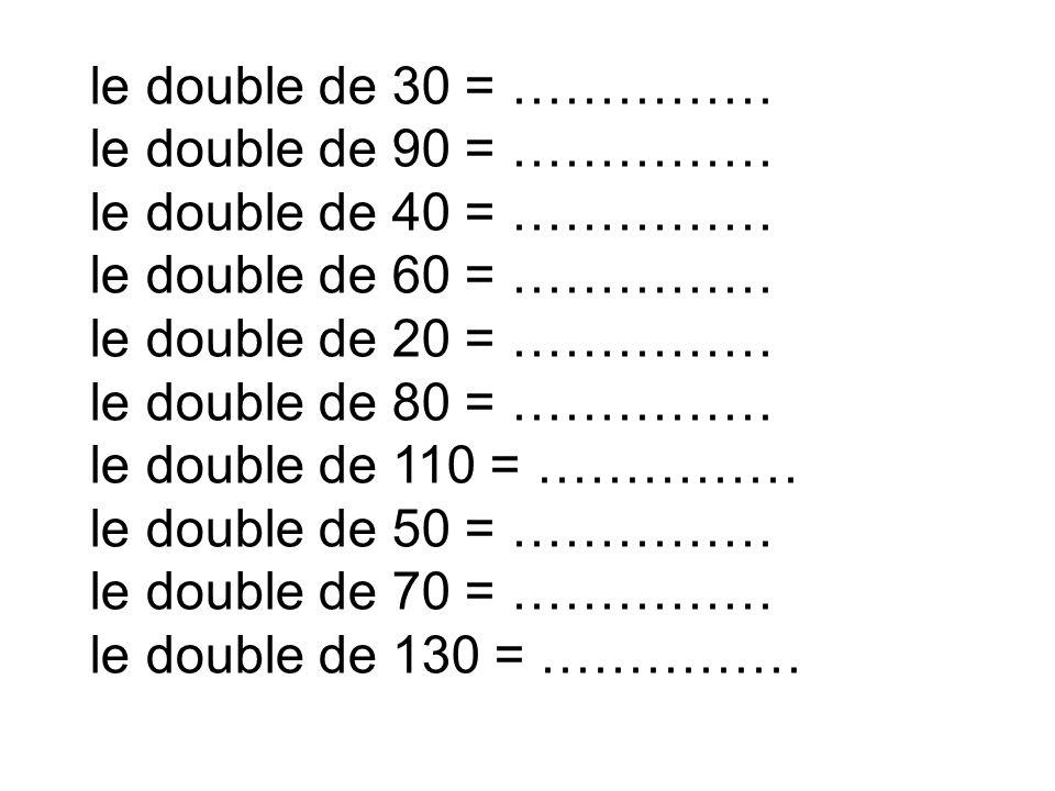 le double de 30 = …………… le double de 90 = …………… le double de 40 = …………… le double de 60 = …………… le double de 20 = ……………