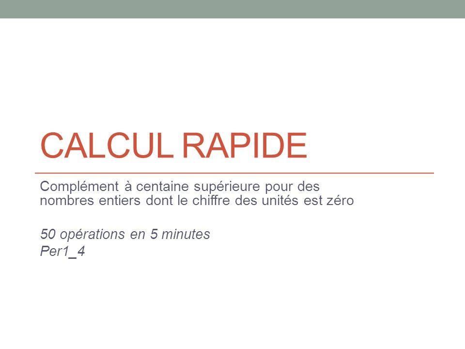 CALCUL RAPIDE Complément à centaine supérieure pour des nombres entiers dont le chiffre des unités est zéro.