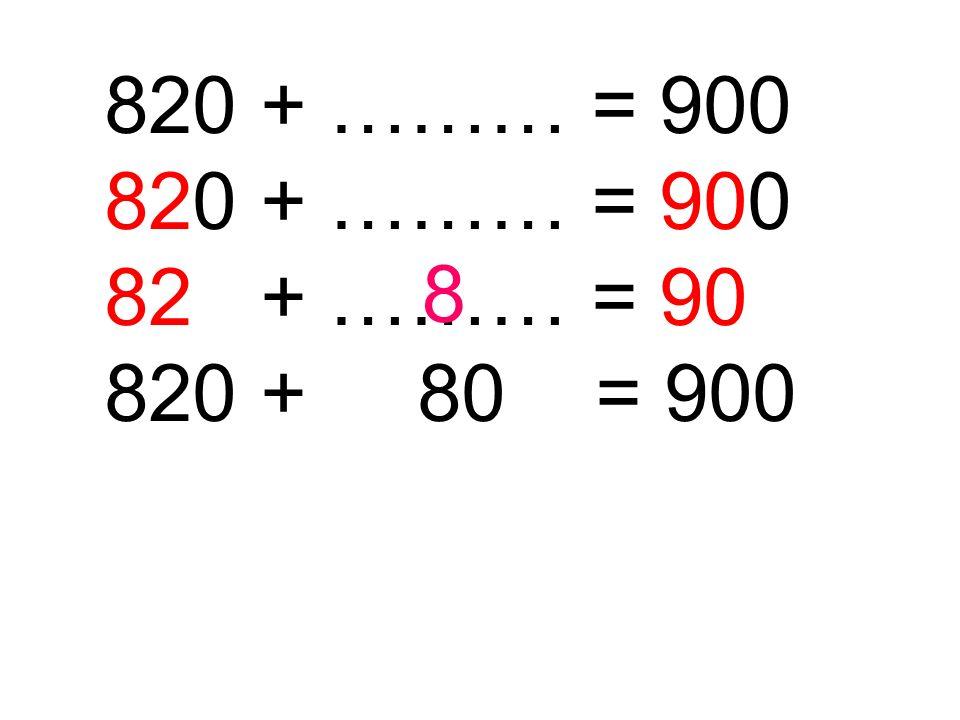 820 + ……… = 900 820 + 80 = 900 8